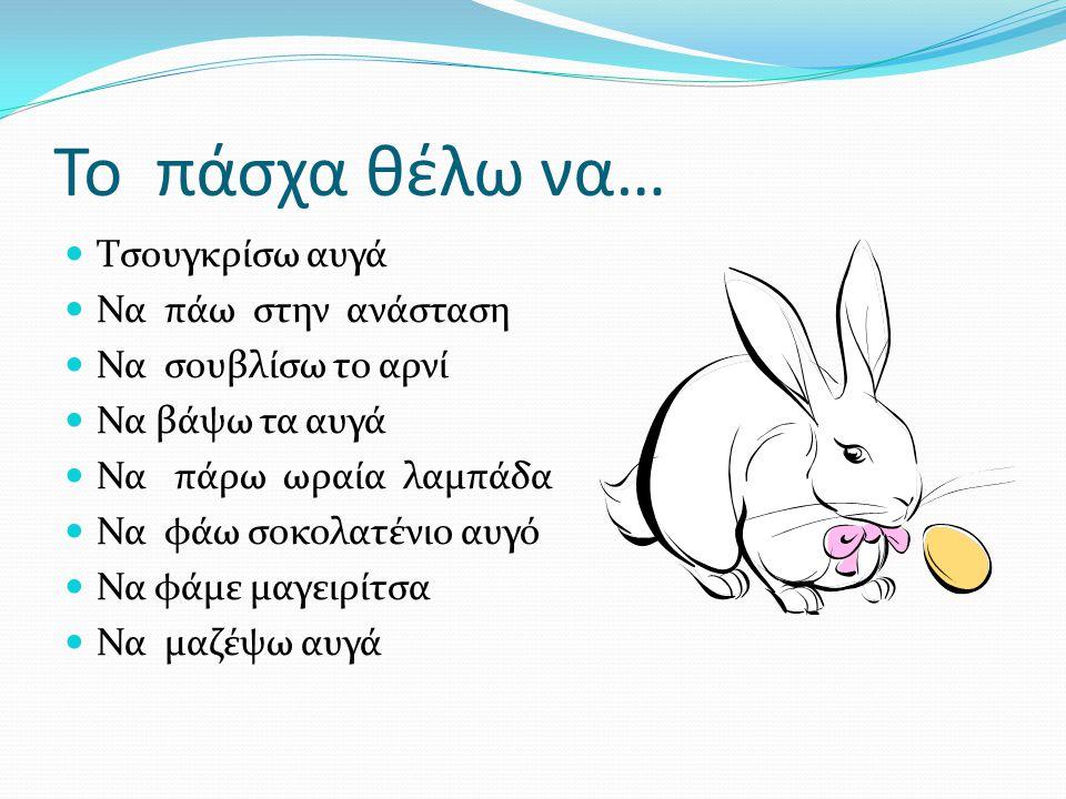 Το πάσχα θέλω να… Τσουγκρίσω αυγά Να πάω στην ανάσταση Να σουβλίσω το αρνί Να βάψω τα αυγά Να πάρω ωραία λαμπάδα Να φάω σοκολατένιο αυγό Να φάμε μαγει