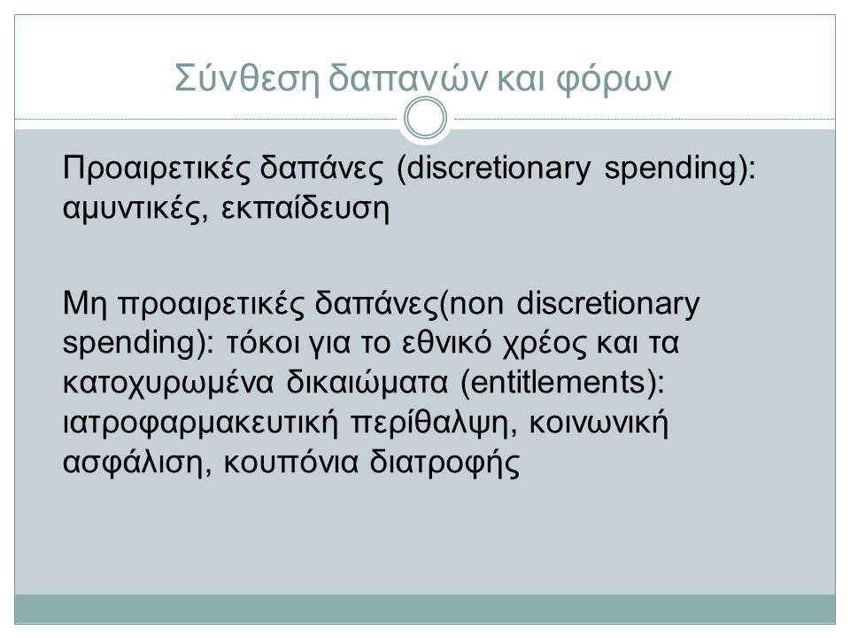 Σύνθεση δαπανών και φόρων Προαιρετικές δαπάνες (discretionary spending): αμυντικές, εκπαίδευση Μη προαιρετικές δαπάνες(non discretionary spending): τόκοι για το εθνικό χρέος και τα κατοχυρωμένα δικαιώματα (entitlements): ιατροφαρμακευτική περίθαλψη, κοινωνική ασφάλιση, κουπόνια διατροφής