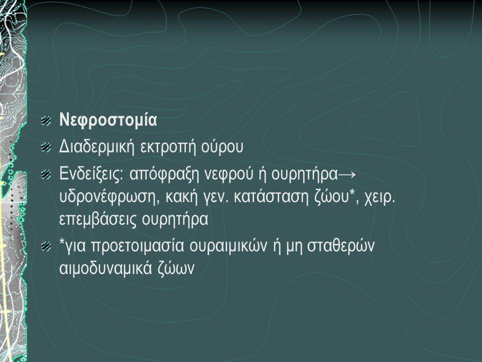 Νεφροστομία Διαδερμική εκτροπή ούρου Ενδείξεις: απόφραξη νεφρού ή ουρητήρα→ υδρονέφρωση, κακή γεν. κατάσταση ζώου*, χειρ. επεμβάσεις ουρητήρα *για προ