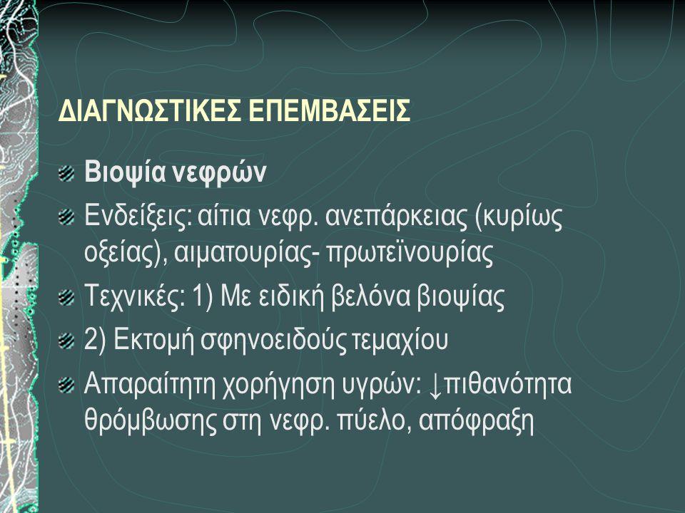 ΔΙΑΓΝΩΣΤΙΚΕΣ ΕΠΕΜΒΑΣΕΙΣ Βιοψία νεφρών Ενδείξεις: αίτια νεφρ. ανεπάρκειας (κυρίως οξείας), αιματουρίας- πρωτεϊνουρίας Τεχνικές: 1) Με ειδική βελόνα βιο