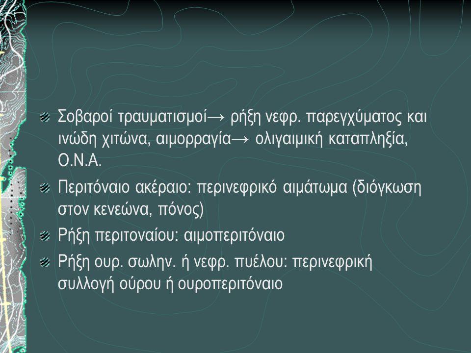 Σοβαροί τραυματισμοί→ ρήξη νεφρ. παρεγχύματος και ινώδη χιτώνα, αιμορραγία→ ολιγαιμική καταπληξία, Ο.Ν.Α. Περιτόναιο ακέραιο: περινεφρικό αιμάτωμα (δι