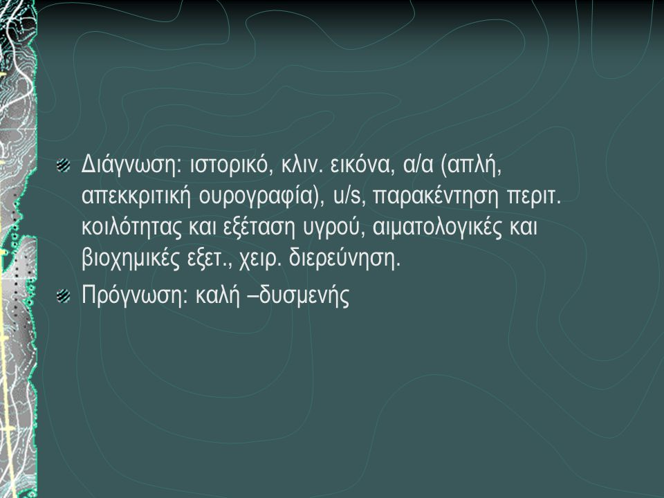 Διάγνωση: ιστορικό, κλιν.εικόνα, α/α (απλή, απεκκριτική ουρογραφία), u/s, παρακέντηση περιτ.
