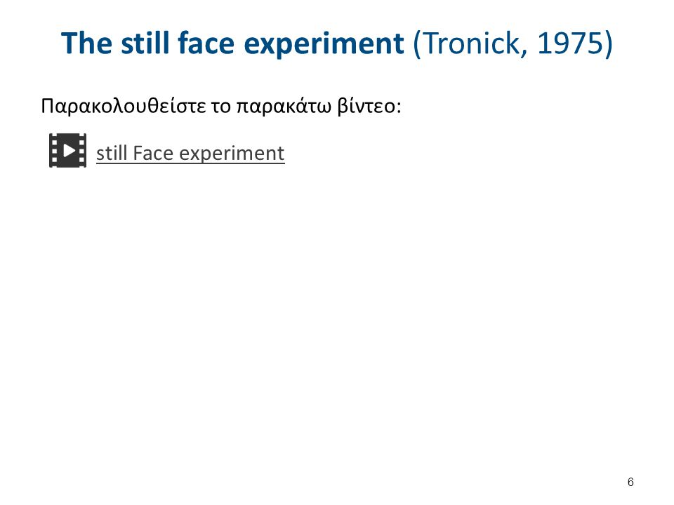 The still face experiment (Tronick, 1975) Παρακολουθείστε το παρακάτω βίντεο: 6 still Face experiment