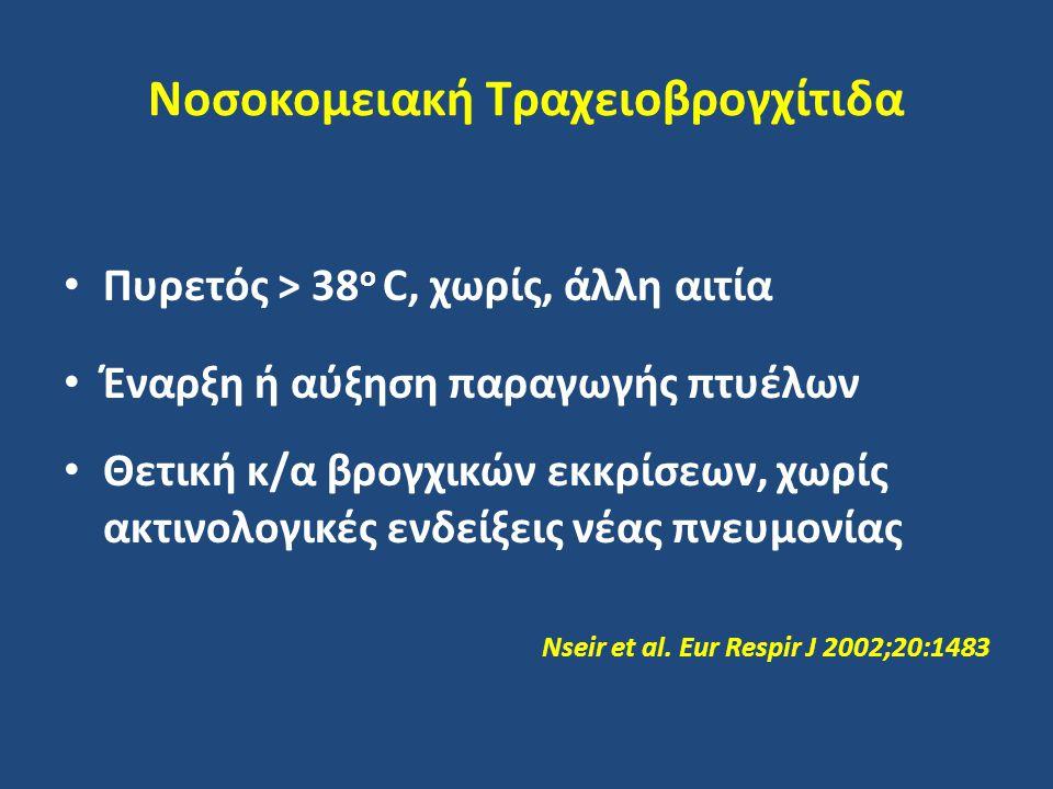 Νοσοκομειακή Τραχειοβρογχίτιδα Πυρετός > 38 ο C, χωρίς, άλλη αιτία Έναρξη ή αύξηση παραγωγής πτυέλων Θετική κ/α βρογχικών εκκρίσεων, χωρίς ακτινολογικές ενδείξεις νέας πνευμονίας Nseir et al.