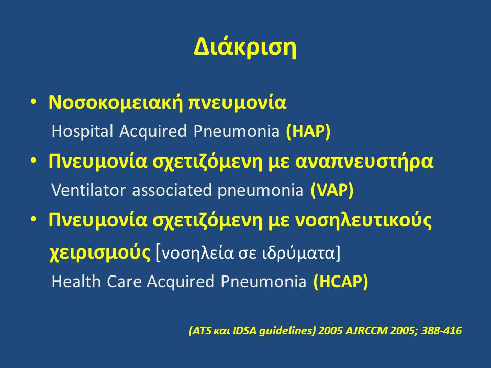 Διάκριση Νοσοκομειακή πνευμονία Hospital Acquired Pneumonia (HAP) Πνευμονία σχετιζόμενη με αναπνευστήρα Ventilator associated pneumonia (VAP) Πνευμονία σχετιζόμενη με νοσηλευτικούς χειρισμούς [ νοσηλεία σε ιδρύματα] Health Care Acquired Pneumonia (HCAP) (ATS και IDSA guidelines) 2005 AJRCCM 2005; 388-416
