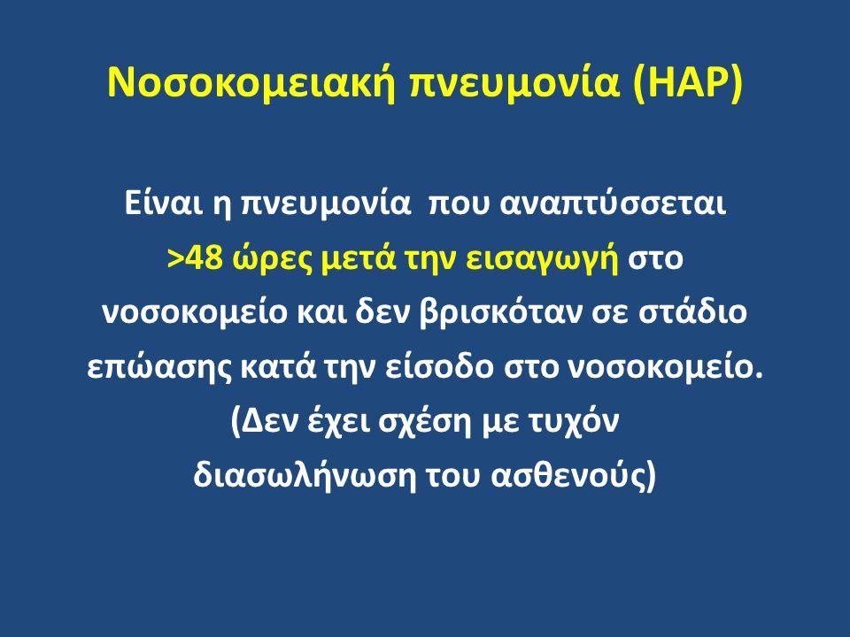 Νοσοκομειακή πνευμονία (HAP) Είναι η πνευμονία που αναπτύσσεται >48 ώρες μετά την εισαγωγή στο νοσοκομείο και δεν βρισκόταν σε στάδιο επώασης κατά την είσοδο στο νοσοκομείο.
