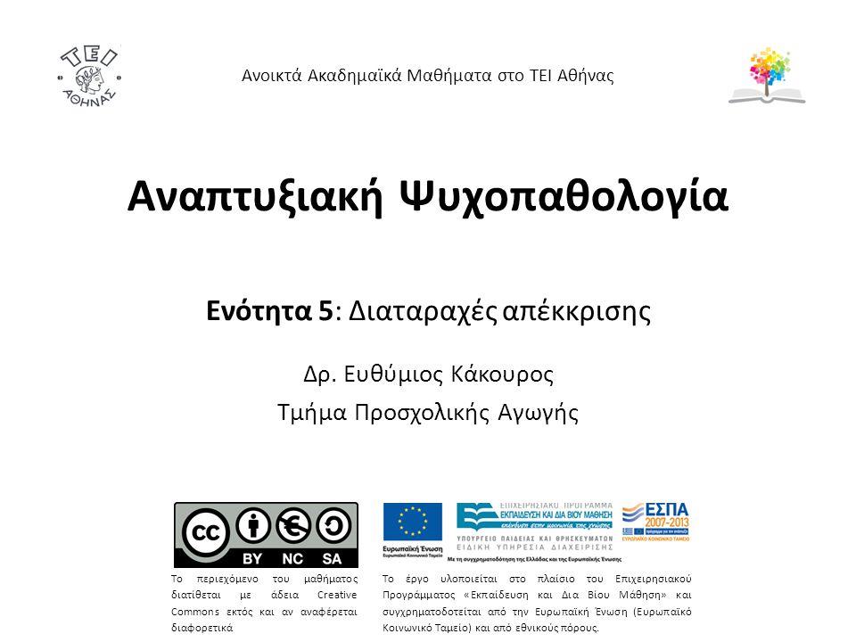 Αναπτυξιακή Ψυχοπαθολογία Ενότητα 5: Διαταραχές απέκκρισης Δρ. Ευθύμιος Κάκουρος Τμήμα Προσχολικής Αγωγής Ανοικτά Ακαδημαϊκά Μαθήματα στο ΤΕΙ Αθήνας Τ