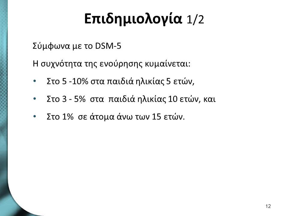 Επιδημιολογία 1/2 Σύμφωνα με το DSM-5 Η συχνότητα της ενούρησης κυμαίνεται: Στο 5 -10% στα παιδιά ηλικίας 5 ετών, Στο 3 - 5% στα παιδιά ηλικίας 10 ετώ