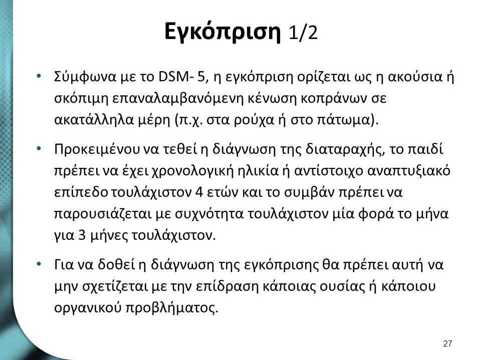 Εγκόπριση 1/2 Σύμφωνα με το DSM- 5, η εγκόπριση ορίζεται ως η ακούσια ή σκόπιμη επαναλαμβανόμενη κένωση κοπράνων σε ακατάλληλα μέρη (π.χ. στα ρούχα ή