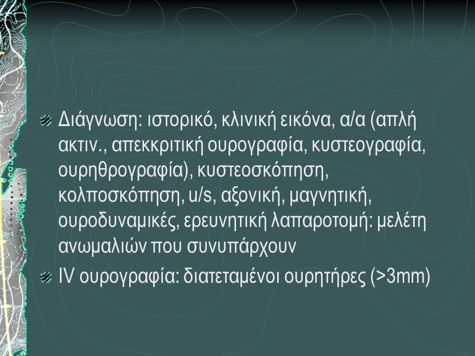 Διάγνωση: ιστορικό, κλινική εικόνα, α/α (απλή ακτιν., απεκκριτική ουρογραφία, κυστεογραφία, ουρηθρογραφία), κυστεοσκόπηση, κολποσκόπηση, u/s, αξονική,