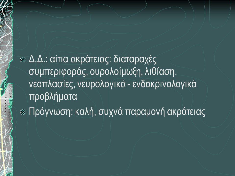 Δ.Δ.: αίτια ακράτειας: διαταραχές συμπεριφοράς, ουρολοίμωξη, λιθίαση, νεοπλασίες, νευρολογικά - ενδοκρινολογικά προβλήματα Πρόγνωση: καλή, συχνά παραμ