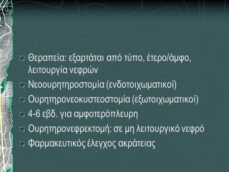 Θεραπεία: εξαρτάται από τύπο, έτερο/άμφο, λειτουργία νεφρών Νεοουρητηροστομία (ενδοτοιχωματικοί) Ουρητηρονεοκυστεοστομία (εξωτοιχωματικοί) 4-6 εβδ. γι