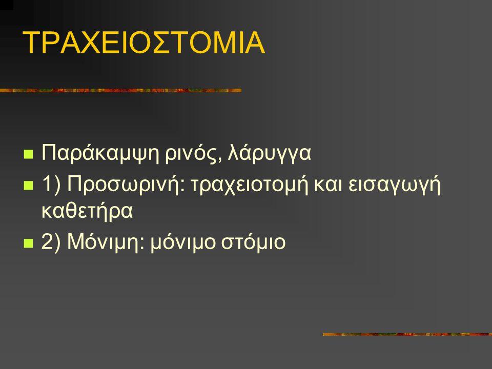 ΤΡΑΧΕΙΟΣΤΟΜΙΑ Παράκαμψη ρινός, λάρυγγα 1) Προσωρινή: τραχειοτομή και εισαγωγή καθετήρα 2) Μόνιμη: μόνιμο στόμιο