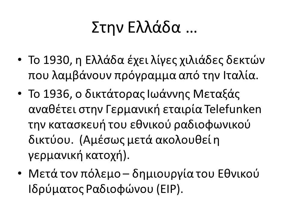Στην Ελλάδα … Το 1930, η Ελλάδα έχει λίγες χιλιάδες δεκτών που λαμβάνουν πρόγραμμα από την Ιταλία. Το 1936, ο δικτάτορας Ιωάννης Μεταξάς αναθέτει στην