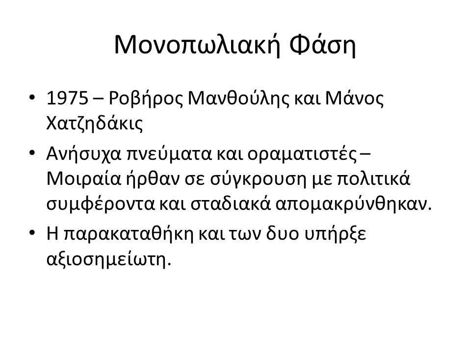 Μονοπωλιακή Φάση 1975 – Ροβήρος Μανθούλης και Μάνος Χατζηδάκις Ανήσυχα πνεύματα και οραματιστές – Μοιραία ήρθαν σε σύγκρουση με πολιτικά συμφέροντα και σταδιακά απομακρύνθηκαν.