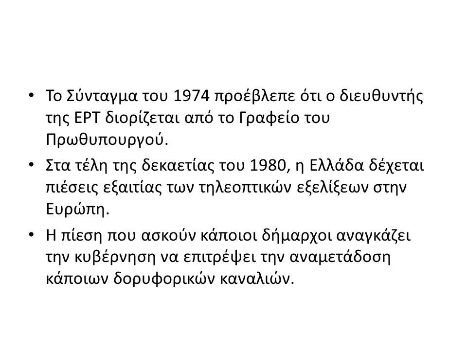 Το Σύνταγμα του 1974 προέβλεπε ότι ο διευθυντής της ΕΡΤ διορίζεται από το Γραφείο του Πρωθυπουργού. Στα τέλη της δεκαετίας του 1980, η Ελλάδα δέχεται