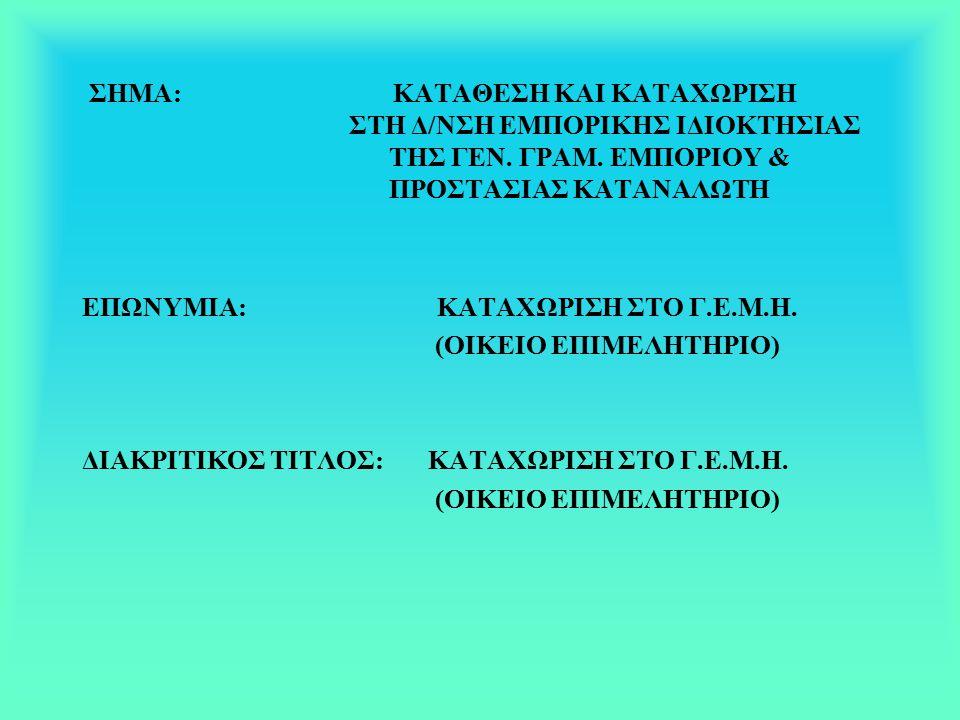 ΣΗΜΑ: ΚΑΤΑΘΕΣΗ ΚΑΙ ΚΑΤΑΧΩΡΙΣΗ ΣΤΗ Δ/ΝΣΗ ΕΜΠΟΡΙΚΗΣ ΙΔΙΟΚΤΗΣΙΑΣ ΤΗΣ ΓΕΝ. ΓΡΑΜ. ΕΜΠΟΡΙΟΥ & ΠΡΟΣΤΑΣΙΑΣ ΚΑΤΑΝΑΛΩΤΗ ΕΠΩΝΥΜΙΑ: ΚΑΤΑΧΩΡΙΣΗ ΣΤΟ Γ.Ε.Μ.Η. (ΟΙΚΕΙ