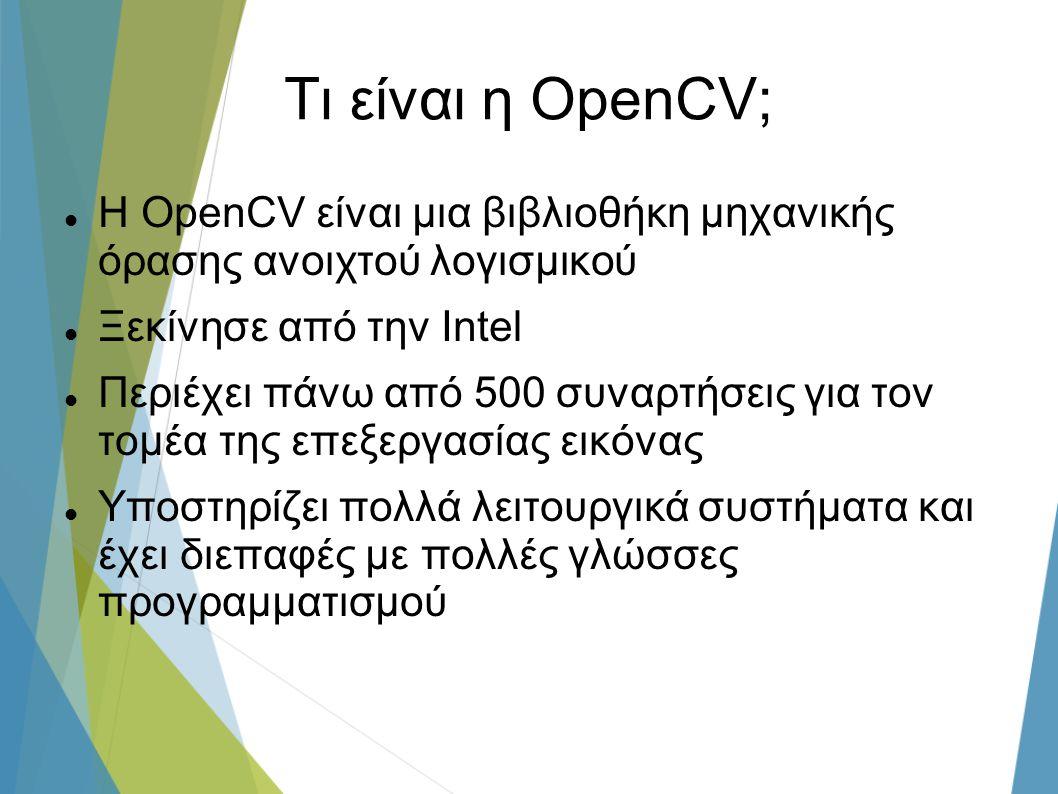 Τι είναι η OpenCV; Η OpenCV είναι μια βιβλιοθήκη μηχανικής όρασης ανοιχτού λογισμικού Ξεκίνησε από την Ιntel Περιέχει πάνω από 500 συναρτήσεις για τον τομέα της επεξεργασίας εικόνας Υποστηρίζει πολλά λειτουργικά συστήματα και έχει διεπαφές με πολλές γλώσσες προγραμματισμού