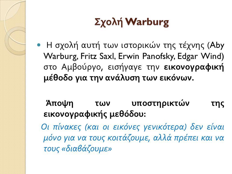 Σχολή Warburg Η σχολή αυτή των ιστορικών της τέχνης (Aby Warburg, Fritz Saxl, Erwin Panofsky, Edgar Wind) στο Αμβούργο, εισήγαγε την εικονογραφική μέθ