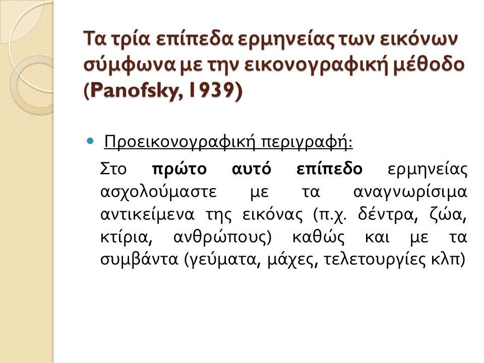Τα τρία επίπεδα ερμηνείας των εικόνων σύμφωνα με την εικονογραφική μέθοδο (Panofsky, 1939) Προεικονογραφική περιγραφή : Στο πρώτο αυτό επίπεδο ερμηνεί