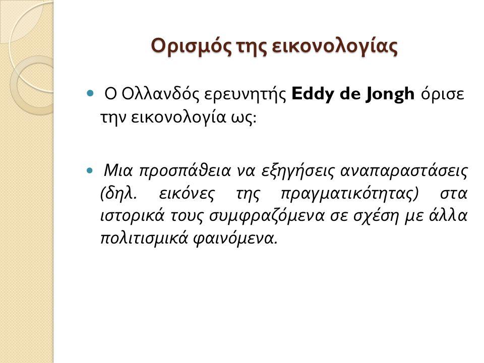 Ορισμός της εικονολογίας Ο Ολλανδός ερευνητής Eddy de Jongh όρισε την εικονολογία ως : Μια προσπάθεια να εξηγήσεις αναπαραστάσεις ( δηλ. εικόνες της π