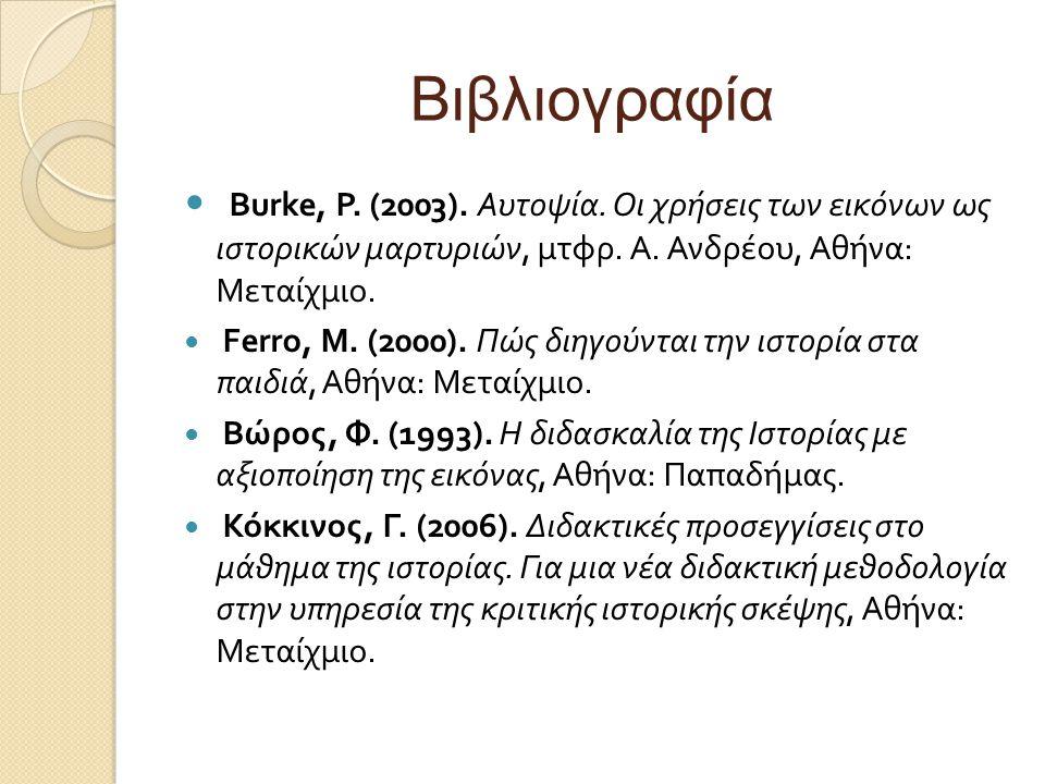 Βιβλιογραφία Burke, P. (2003). Αυτοψία. Οι χρήσεις των εικόνων ως ιστορικών μαρτυριών, μτφρ. Α. Ανδρέου, Αθήνα : Μεταίχμιο. Ferro, M. (2000). Πώς διηγ
