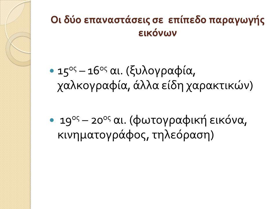 Οι δύο επαναστάσεις σε επίπεδο παραγωγής εικόνων 15 ος – 16 ος αι. ( ξυλογραφία, χαλκογραφία, άλλα είδη χαρακτικών ) 19 ος – 20 ος αι. ( φωτογραφική ε