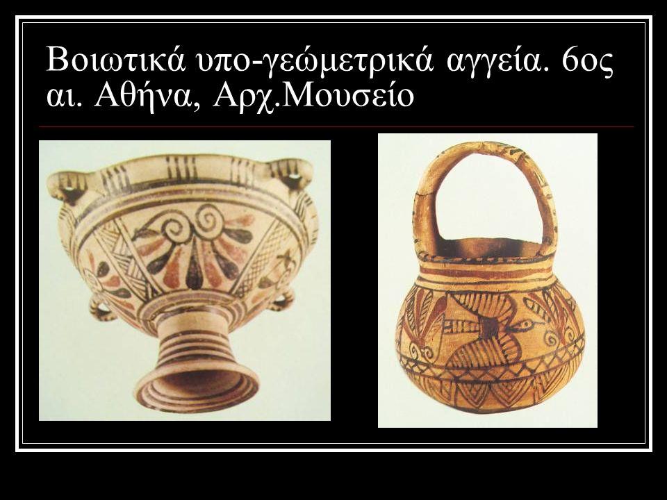 Βοιωτικά υπο-γεώμετρικά αγγεία. 6ος αι. Αθήνα, Αρχ.Μουσείο