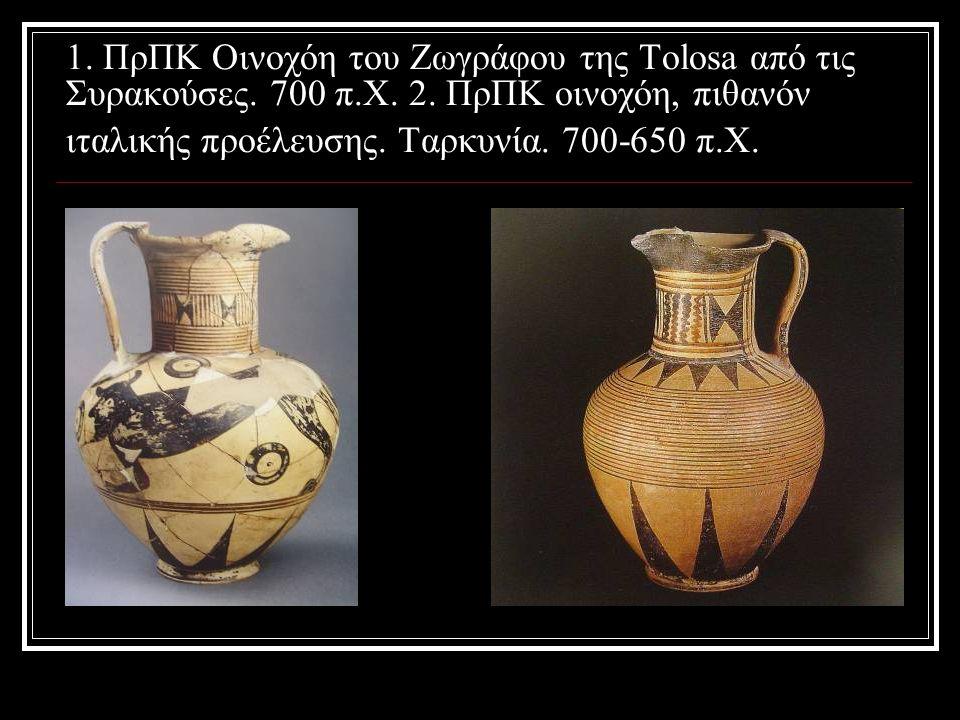 1. ΠρΠΚ Οινοχόη του Ζωγράφου της Tolosa από τις Συρακούσες. 700 π.Χ. 2. ΠρΠΚ οινοχόη, πιθανόν ιταλικής προέλευσης. Ταρκυνία. 700-650 π.Χ.