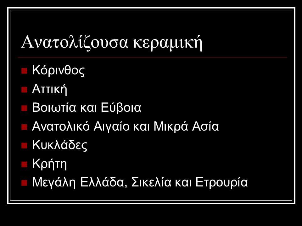 Ανατολίζουσα κεραμική Κόρινθος Αττική Βοιωτία και Εύβοια Ανατολικό Αιγαίο και Μικρά Ασία Κυκλάδες Κρήτη Μεγάλη Ελλάδα, Σικελία και Ετρουρία