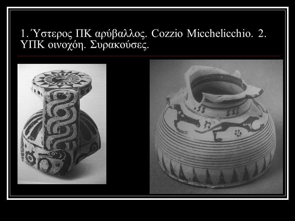 1. Ύστερος ΠΚ αρύβαλλος. Cozzio Micchelicchio. 2. ΥΠΚ οινοχόη. Συρακούσες.