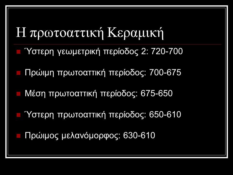 Η πρωτοαττική Κεραμική Ύστερη γεωμετρική περίοδος 2: 720-700 Πρώιμη πρωτοαττική περίοδος: 700-675 Μέση πρωτοαττική περίοδος: 675-650 Ύστερη πρωτοαττικ
