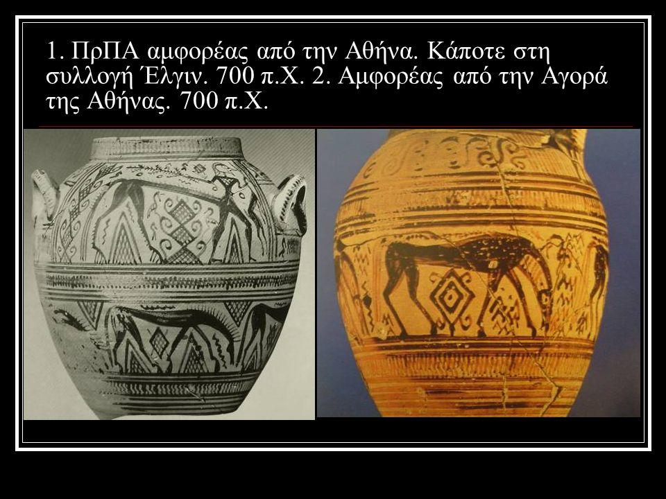 1. ΠρΠΑ αμφορέας από την Αθήνα. Κάποτε στη συλλογή Έλγιν. 700 π.Χ. 2. Αμφορέας από την Αγορά της Αθήνας. 700 π.Χ.