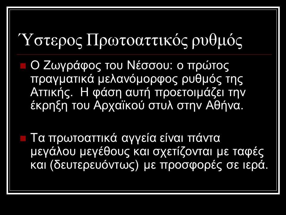 Ύστερος Πρωτοαττικός ρυθμός Ο Ζωγράφος του Νέσσου: ο πρώτος πραγματικά μελανόμορφος ρυθμός της Αττικής. Η φάση αυτή προετοιμάζει την έκρηξη του Αρχαϊκ
