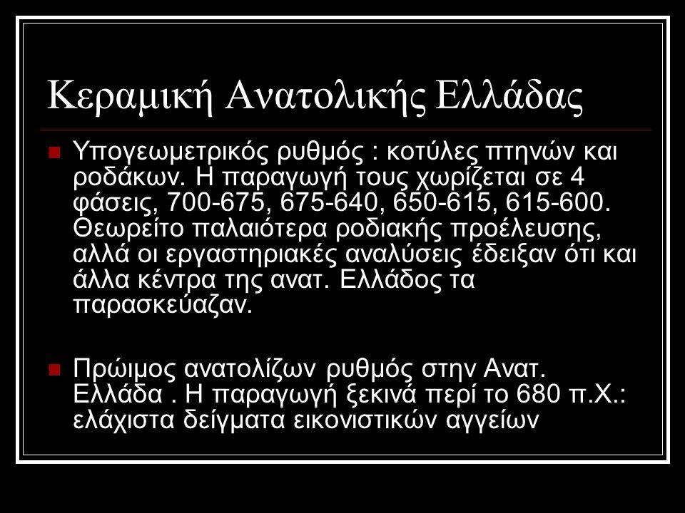 Κεραμική Ανατολικής Ελλάδας Υπογεωμετρικός ρυθμός : κοτύλες πτηνών και ροδάκων. Η παραγωγή τους χωρίζεται σε 4 φάσεις, 700-675, 675-640, 650-615, 615-