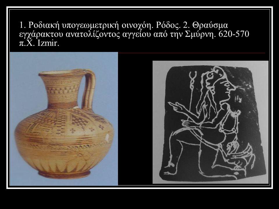 1. Ροδιακή υπογεωμετρική οινοχόη. Ρόδος. 2. Θραύσμα εγχάρακτου ανατολίζοντος αγγείου από την Σμύρνη. 620-570 π.Χ. Izmir.