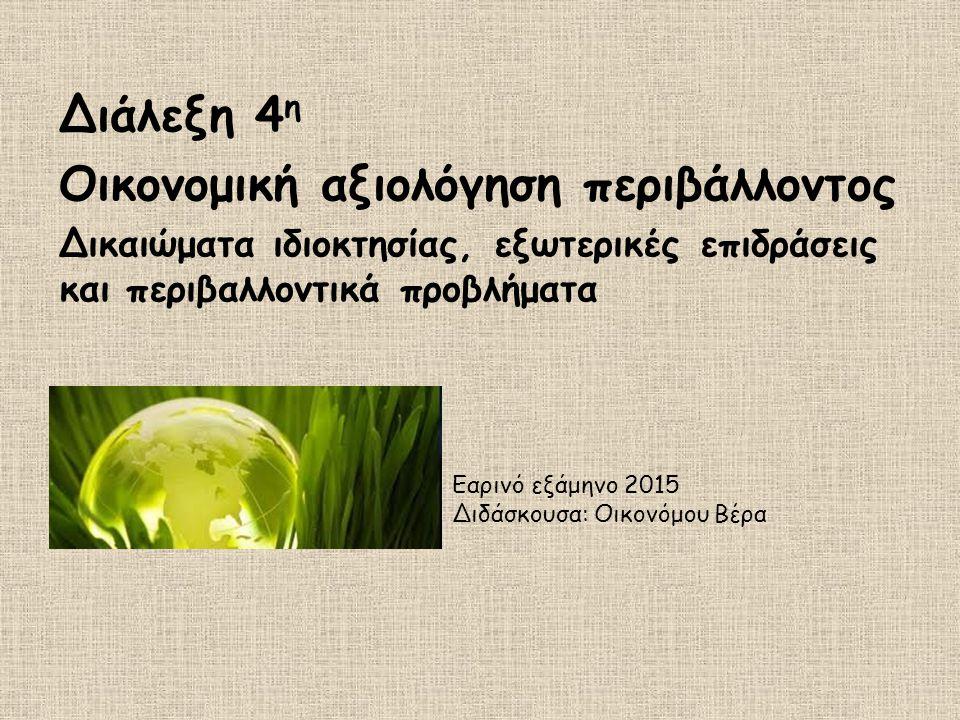Διάλεξη 4 η Οικονομική αξιολόγηση περιβάλλοντος Δικαιώματα ιδιοκτησίας, εξωτερικές επιδράσεις και περιβαλλοντικά προβλήματα Εαρινό εξάμηνο 2015 Διδάσκ