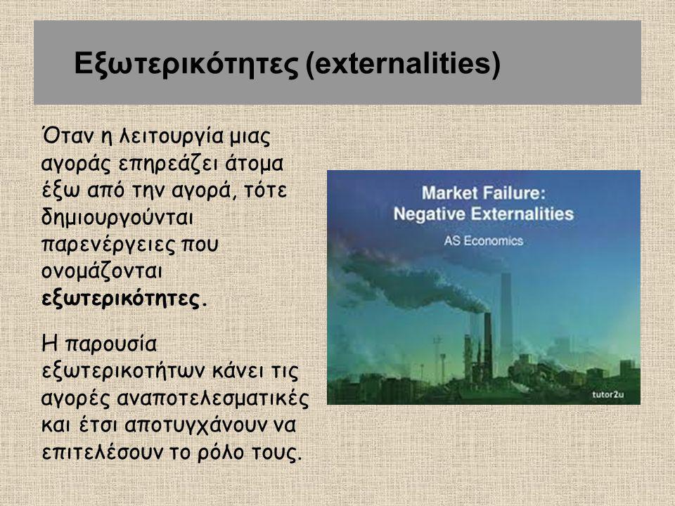 Εξωτερικότητες (externalities) Όταν η λειτουργία μιας αγοράς επηρεάζει άτομα έξω από την αγορά, τότε δημιουργούνται παρενέργειες που ονομάζονται εξωτε