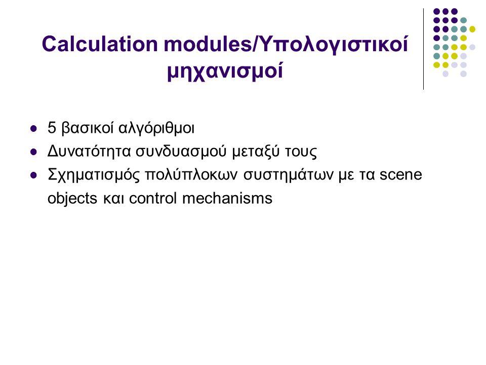 Calculation modules/Υπολογιστικοί μηχανισμοί 5 βασικοί αλγόριθμοι Δυνατότητα συνδυασμού μεταξύ τους Σχηματισμός πολύπλοκων συστημάτων με τα scene objects και control mechanisms