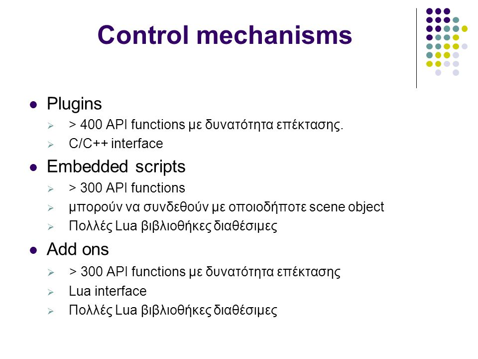 Control mechanisms Plugins  > 400 API functions με δυνατότητα επέκτασης.  C/C++ interface Embedded scripts  > 300 API functions  μπορούν να συνδεθ