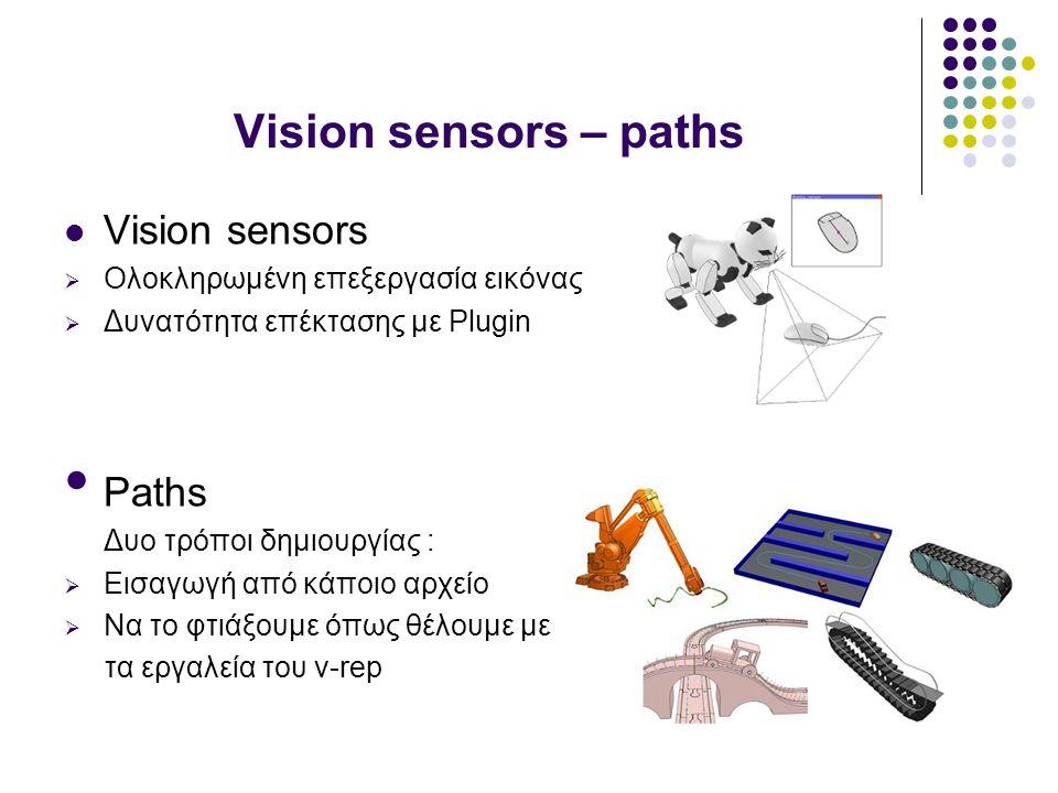 Vision sensors – paths Vision sensors  Ολοκληρωμένη επεξεργασία εικόνας  Δυνατότητα επέκτασης με Plugin Paths Δυο τρόποι δημιουργίας :  Εισαγωγή από κάποιο αρχείο  Να τo φτιάξουμε όπως θέλουμε με τα εργαλεία του v-rep