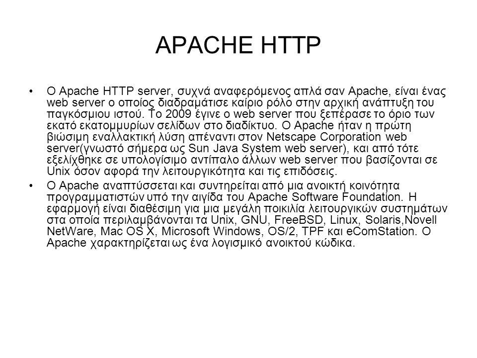 APACHE HTTP Ο Apache HTTP server, συχνά αναφερόμενος απλά σαν Apache, είναι ένας web server o οποίος διαδραμάτισε καίριο ρόλο στην αρχική ανάπτυξη του παγκόσμιου ιστού.