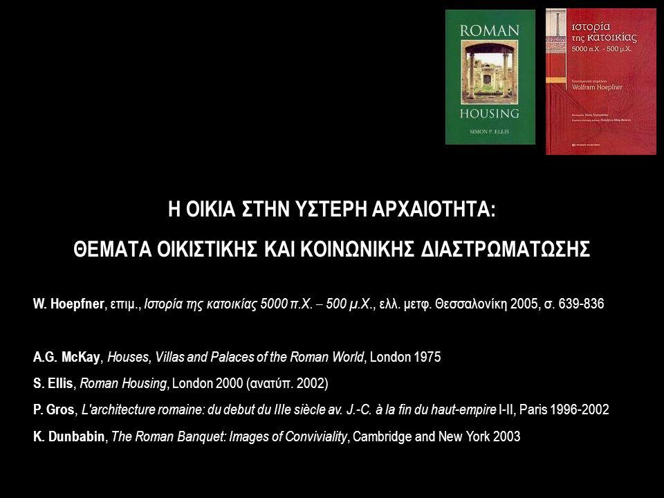 Η ΟΙΚΙΑ ΣΤΗΝ ΥΣΤΕΡΗ ΑΡΧΑΙΟΤΗΤΑ: ΘΕΜΑΤΑ ΟΙΚΙΣΤΙΚΗΣ ΚΑΙ ΚΟΙΝΩΝΙΚΗΣ ΔΙΑΣΤΡΩΜΑΤΩΣΗΣ W. Hoepfner, επιμ., Ιστορία της κατοικίας 5000 π.Χ. – 500 μ.Χ., ελλ. μ