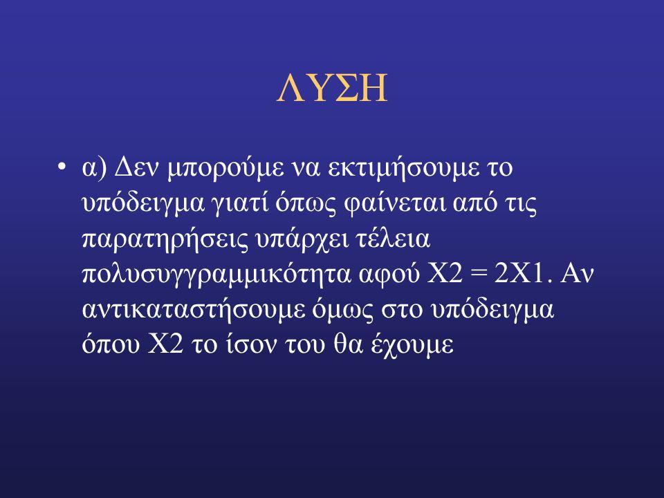 ΛΥΣΗ α) Δεν μπορούμε να εκτιμήσουμε το υπόδειγμα γιατί όπως φαίνεται από τις παρατηρήσεις υπάρχει τέλεια πολυσυγγραμμικότητα αφού Χ2 = 2Χ1.
