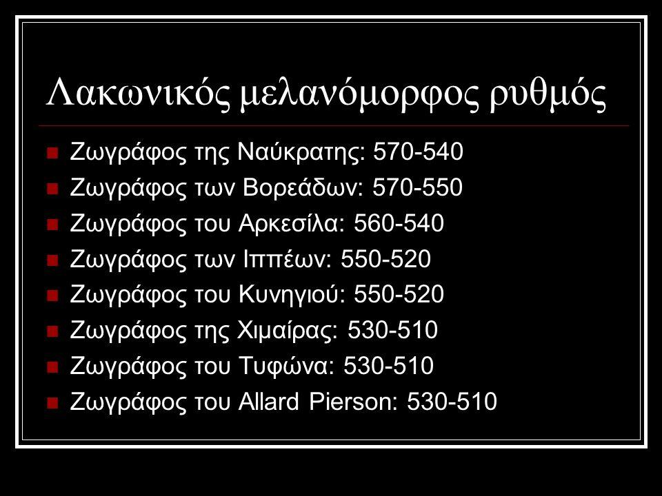 Λακωνικός μελανόμορφος ρυθμός Ζωγράφος της Ναύκρατης: 570-540 Ζωγράφος των Βορεάδων: 570-550 Ζωγράφος του Αρκεσίλα: 560-540 Ζωγράφος των Ιππέων: 550-520 Ζωγράφος του Κυνηγιού: 550-520 Ζωγράφος της Χιμαίρας: 530-510 Ζωγράφος του Τυφώνα: 530-510 Ζωγράφος του Allard Pierson: 530-510