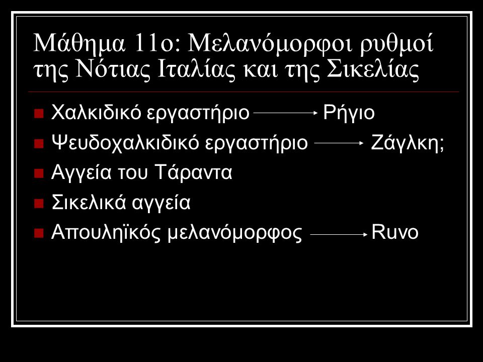 Μάθημα 11ο: Μελανόμορφοι ρυθμοί της Νότιας Ιταλίας και της Σικελίας Χαλκιδικό εργαστήριο Ρήγιο Ψευδοχαλκιδικό εργαστήριοΖάγλκη; Αγγεία του Τάραντα Σικελικά αγγεία Απουληϊκός μελανόμορφοςRuvo