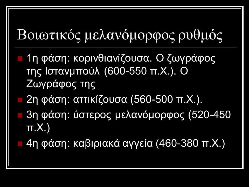 Βοιωτικός μελανόμορφος ρυθμός 1η φάση: κορινθιανίζουσα. Ο ζωγράφος της Ιστανμπούλ (600-550 π.Χ.). O Zωγράφος της 2η φάση: αττικίζουσα (560-500 π.Χ.).