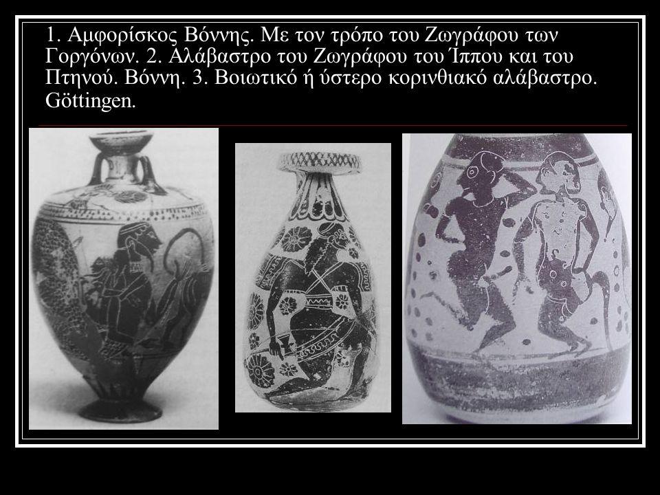 1. Αμφορίσκος Βόννης. Με τον τρόπο του Ζωγράφου των Γοργόνων. 2. Αλάβαστρο του Ζωγράφου του Ίππου και του Πτηνού. Βόννη. 3. Βοιωτικό ή ύστερο κορινθια