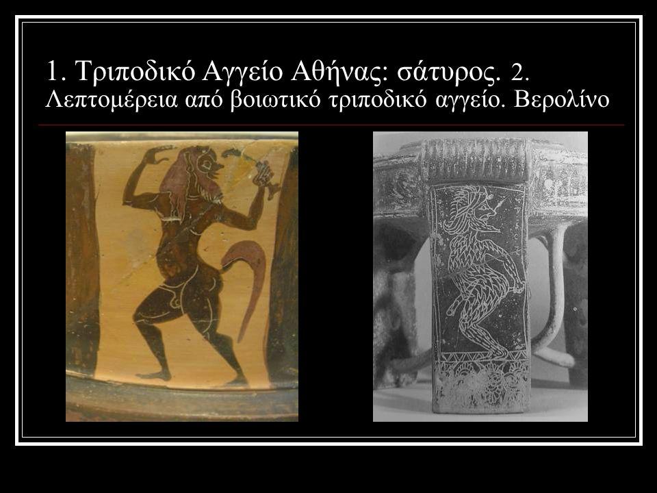 1. Τριποδικό Αγγείο Αθήνας: σάτυρος. 2. Λεπτομέρεια από βοιωτικό τριποδικό αγγείο. Βερολίνο
