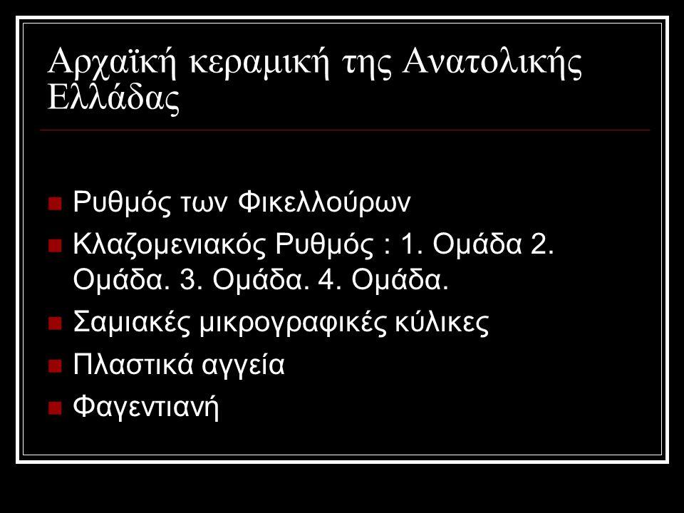 Αρχαϊκή κεραμική της Ανατολικής Ελλάδας Ρυθμός των Φικελλούρων Κλαζομενιακός Ρυθμός : 1. Ομάδα 2. Ομάδα. 3. Ομάδα. 4. Ομάδα. Σαμιακές μικρογραφικές κύ